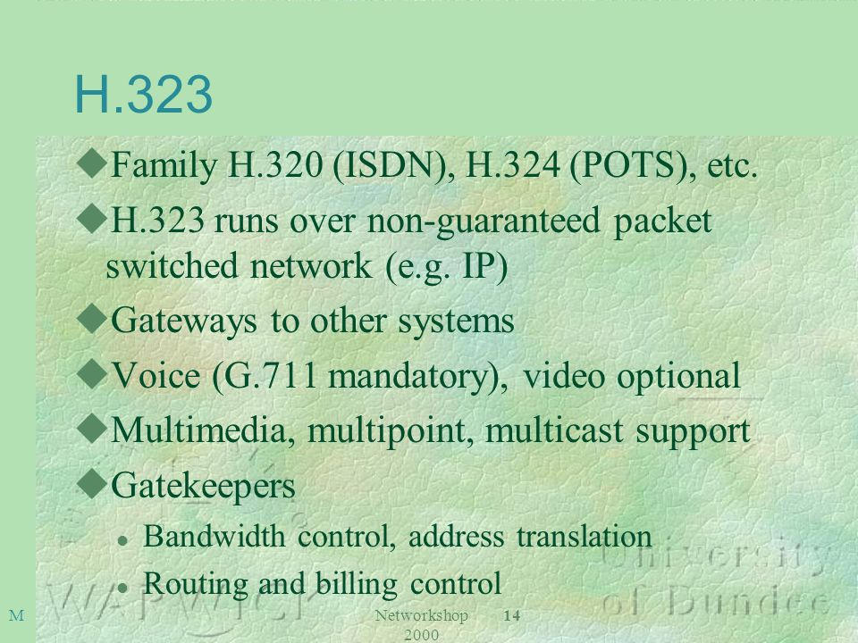 Networkshop 2000 14M H.323 uFamily H.320 (ISDN), H.324 (POTS), etc. uH.323 runs over non-guaranteed packet switched network (e.g. IP) uGateways to oth