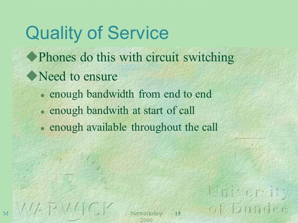 Networkshop 2000 15 M Quality of Service uPhones do this with circuit switching uNeed to ensure l enough bandwidth from end to end l enough bandwith at start of call l enough available throughout the call