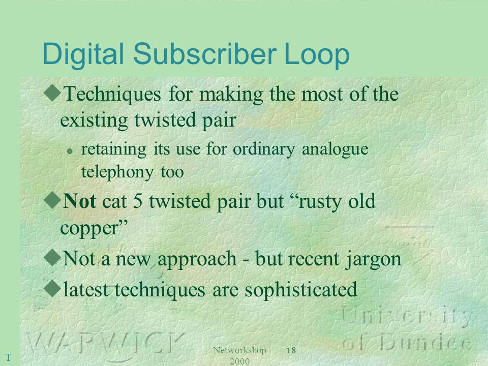 Networkshop 2000 18 Digital Subscriber Loop uTechniques for making the most of the existing twisted pair l retaining its use for ordinary analogue telephony too uNot cat 5 twisted pair but rusty old copper uNot a new approach - but recent jargon ulatest techniques are sophisticated T