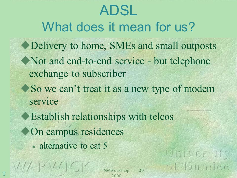 Networkshop 2000 20 ADSL What does it mean for us? uDelivery to home, SMEs and small outposts uNot and end-to-end service - but telephone exchange to