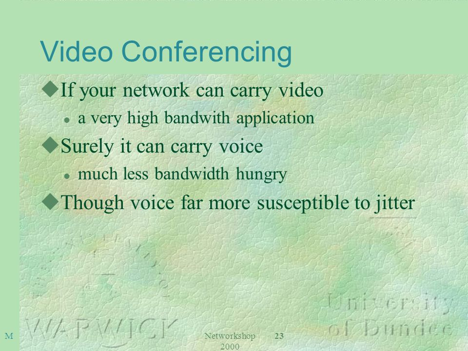 Networkshop 2000 23M Video Conferencing uIf your network can carry video l a very high bandwith application uSurely it can carry voice l much less bandwidth hungry uThough voice far more susceptible to jitter
