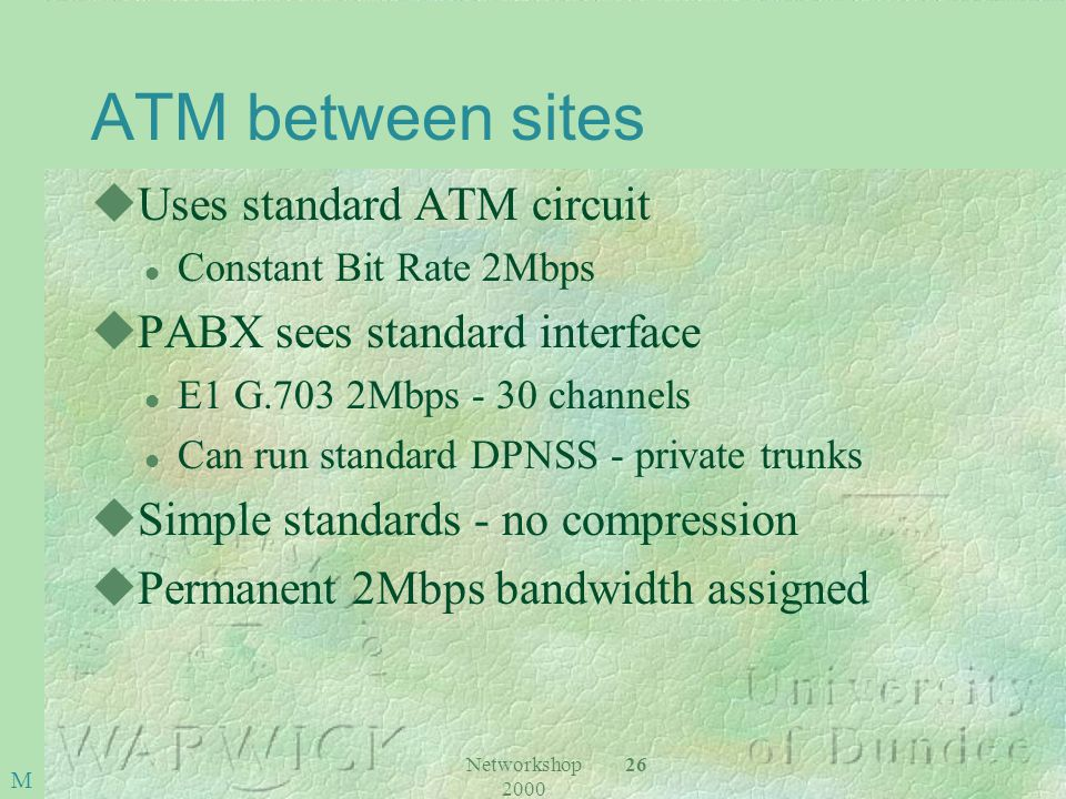 Networkshop 2000 26 M ATM between sites uUses standard ATM circuit l Constant Bit Rate 2Mbps uPABX sees standard interface l E1 G.703 2Mbps - 30 channels l Can run standard DPNSS - private trunks uSimple standards - no compression uPermanent 2Mbps bandwidth assigned