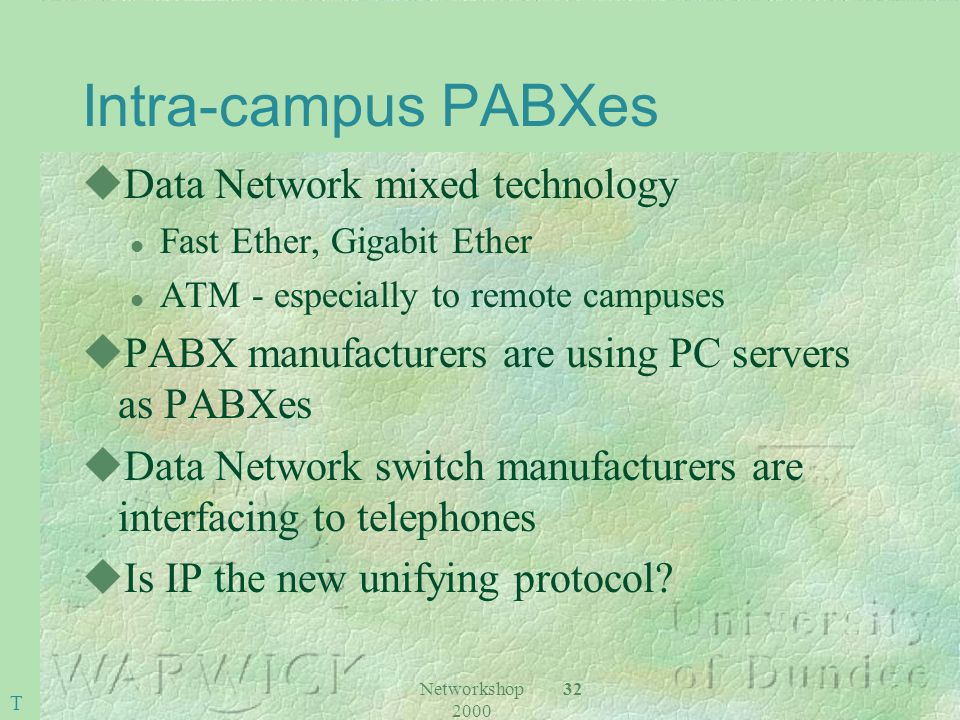 Networkshop 2000 32 Intra-campus PABXes uData Network mixed technology l Fast Ether, Gigabit Ether l ATM - especially to remote campuses uPABX manufacturers are using PC servers as PABXes uData Network switch manufacturers are interfacing to telephones uIs IP the new unifying protocol.