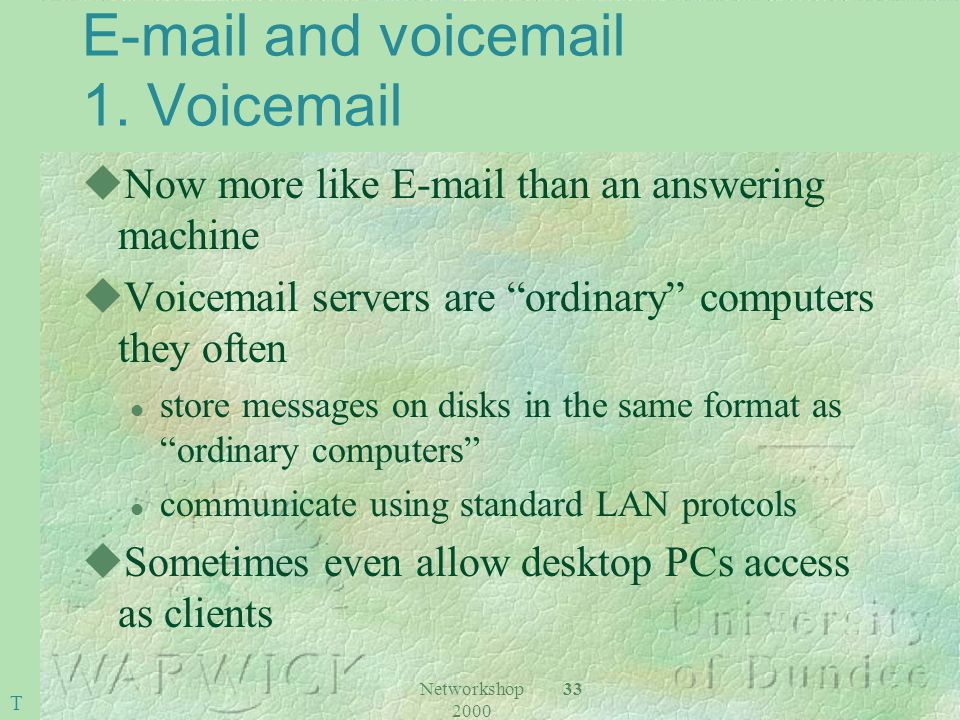 Networkshop 2000 33 E-mail and voicemail 1. Voicemail uNow more like E-mail than an answering machine uVoicemail servers are ordinary computers they o