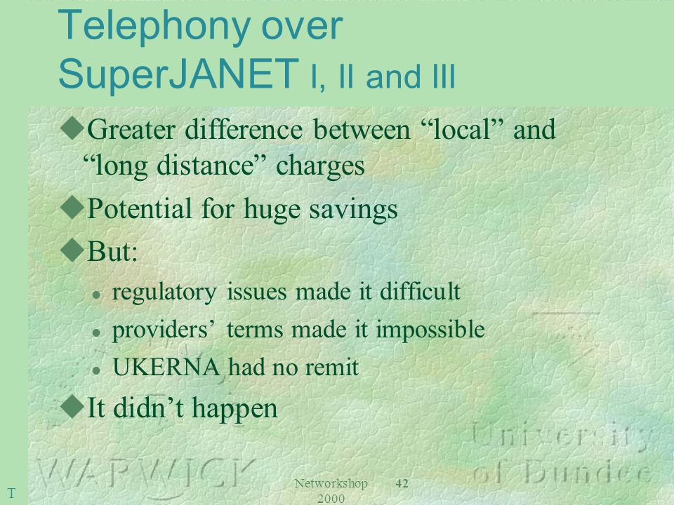 Networkshop 2000 42 Telephony over SuperJANET I, II and III uGreater difference between local and long distance charges uPotential for huge savings uB