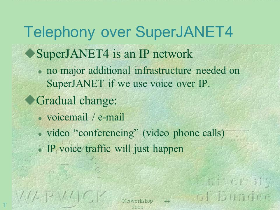 Networkshop 2000 44 Telephony over SuperJANET4 uSuperJANET4 is an IP network l no major additional infrastructure needed on SuperJANET if we use voice over IP.