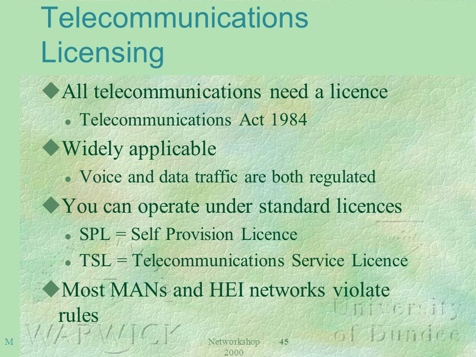 Networkshop 2000 45 M Telecommunications Licensing uAll telecommunications need a licence l Telecommunications Act 1984 uWidely applicable l Voice and