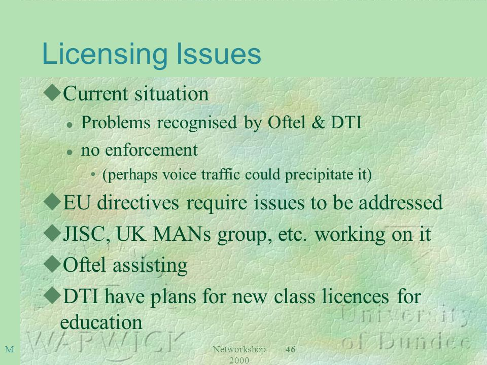 Networkshop 2000 46 M Licensing Issues uCurrent situation l Problems recognised by Oftel & DTI l no enforcement (perhaps voice traffic could precipitate it) uEU directives require issues to be addressed uJISC, UK MANs group, etc.