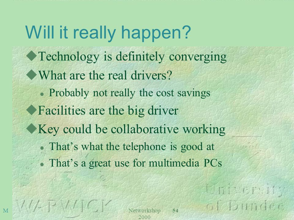 Networkshop 2000 54M Will it really happen? uTechnology is definitely converging uWhat are the real drivers? l Probably not really the cost savings uF