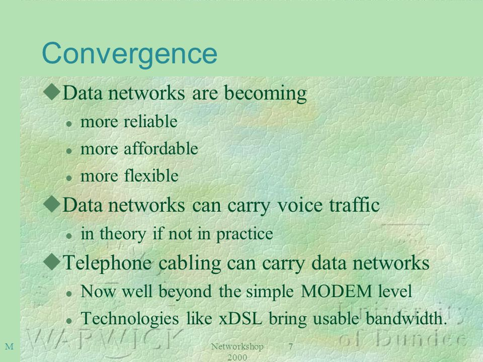 Networkshop 2000 8M Convergence uIP Telephony and other ways of getting voice over the Data Network uCarrying Voice over data networks l Variety of technologies l Direct use of ATM for dedicated voice circuits is one extreme l Use of standard IP transactions over the Internet at the other extreme.