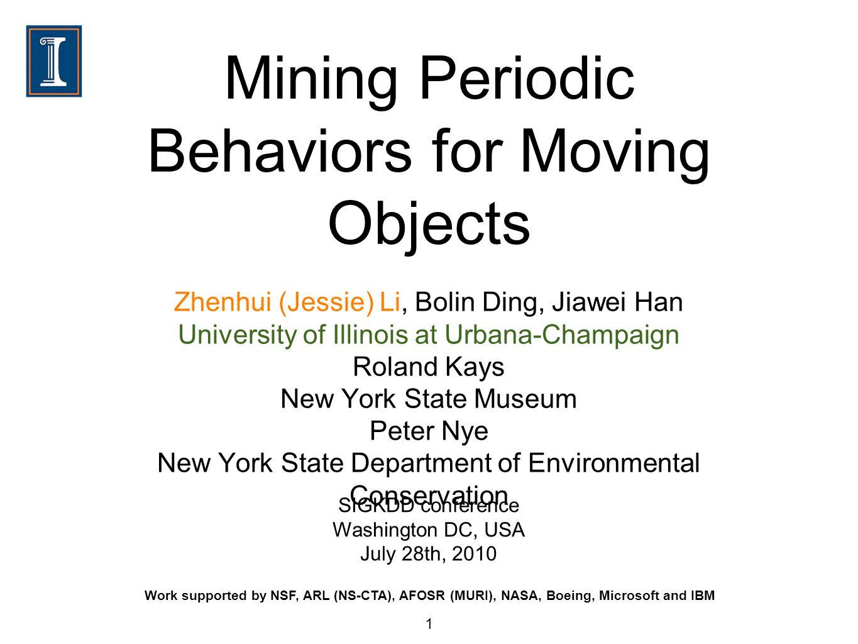 Mining Periodic Behaviors for Moving Objects Zhenhui (Jessie) Li, Bolin Ding, Jiawei Han University of Illinois at Urbana-Champaign Roland Kays New Yo