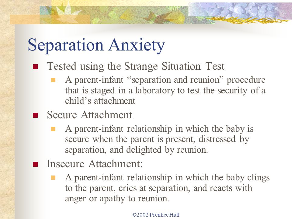 ©2002 Prentice Hall Separation Anxiety Tested using the Strange Situation Test A parent-infant separation and reunion procedure that is staged in a la