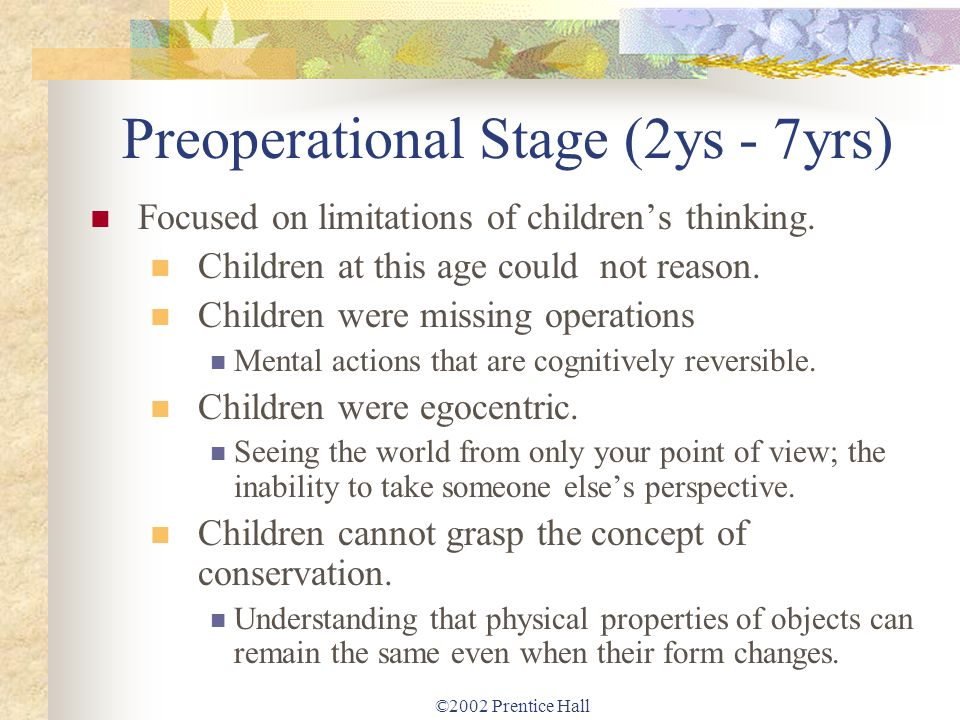 ©2002 Prentice Hall Preoperational Stage (2ys - 7yrs) Focused on limitations of childrens thinking. Children at this age could not reason. Children we