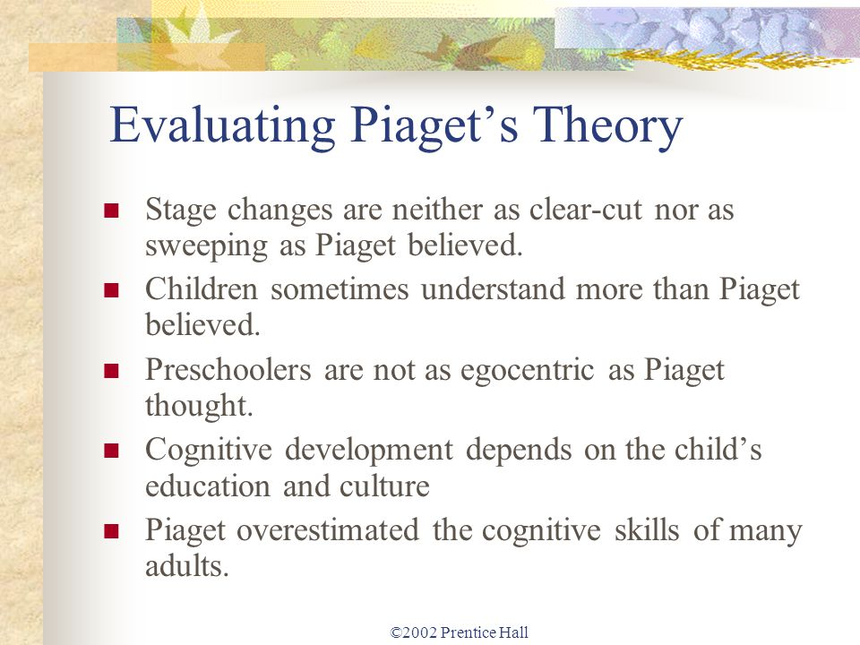©2002 Prentice Hall Evaluating Piagets Theory Stage changes are neither as clear-cut nor as sweeping as Piaget believed. Children sometimes understand