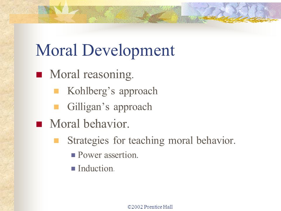 ©2002 Prentice Hall Moral Development Moral reasoning. Kohlbergs approach Gilligans approach Moral behavior. Strategies for teaching moral behavior. P