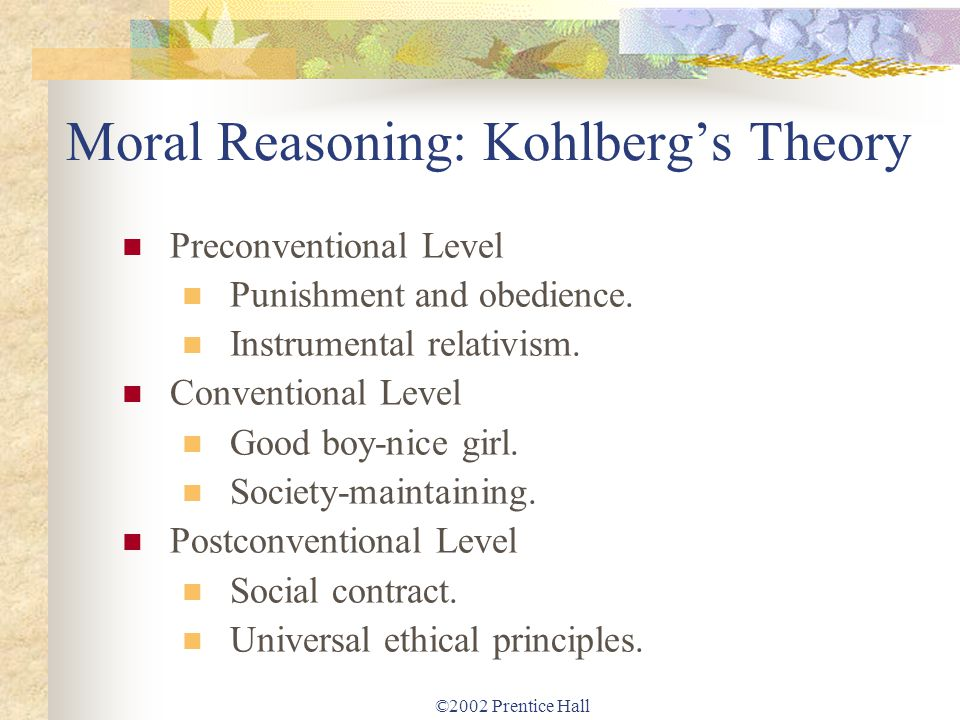 ©2002 Prentice Hall Moral Reasoning: Kohlbergs Theory Preconventional Level Punishment and obedience. Instrumental relativism. Conventional Level Good