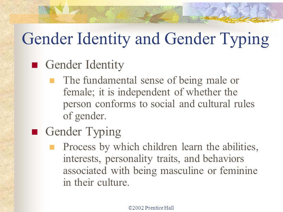 ©2002 Prentice Hall Gender Identity and Gender Typing Gender Identity The fundamental sense of being male or female; it is independent of whether the