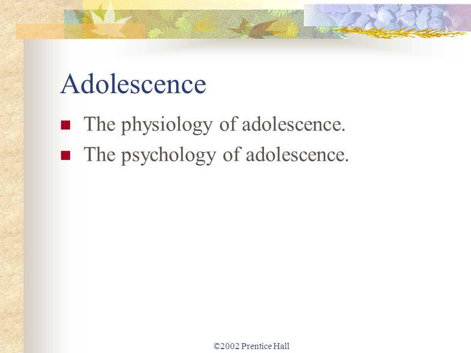 ©2002 Prentice Hall Adolescence The physiology of adolescence. The psychology of adolescence.