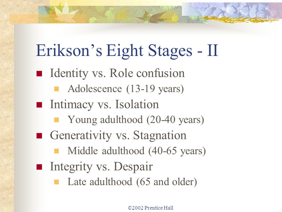 ©2002 Prentice Hall Eriksons Eight Stages - II Identity vs. Role confusion Adolescence (13-19 years) Intimacy vs. Isolation Young adulthood (20-40 yea