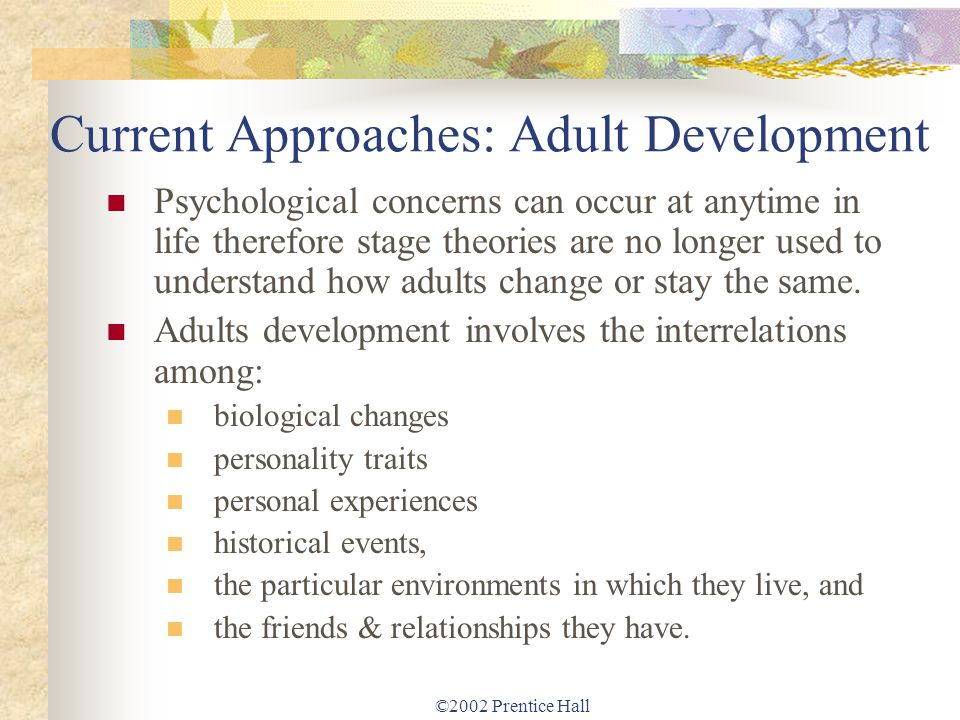 ©2002 Prentice Hall Current Approaches: Adult Development Psychological concerns can occur at anytime in life therefore stage theories are no longer u
