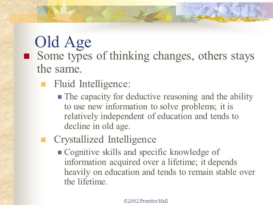 ©2002 Prentice Hall Old Age Some types of thinking changes, others stays the same. Fluid Intelligence: The capacity for deductive reasoning and the ab