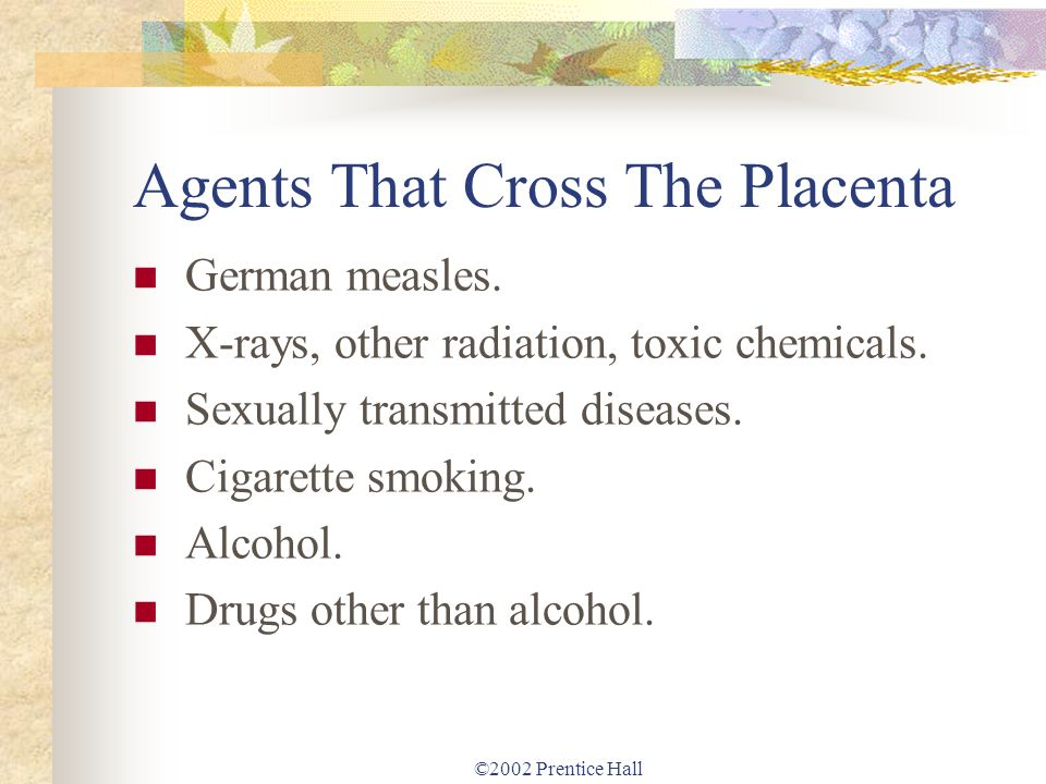 ©2002 Prentice Hall Agents That Cross The Placenta German measles. X-rays, other radiation, toxic chemicals. Sexually transmitted diseases. Cigarette
