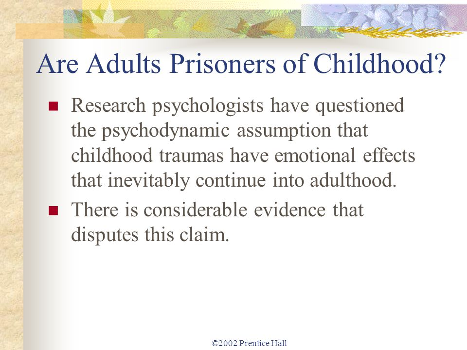 ©2002 Prentice Hall Are Adults Prisoners of Childhood? Research psychologists have questioned the psychodynamic assumption that childhood traumas have
