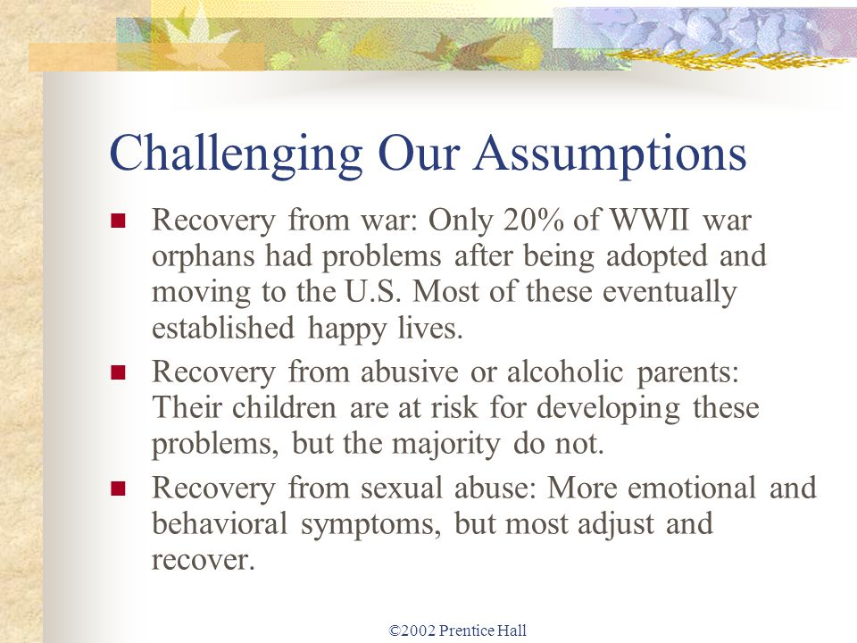 ©2002 Prentice Hall Challenging Our Assumptions Recovery from war: Only 20% of WWII war orphans had problems after being adopted and moving to the U.S