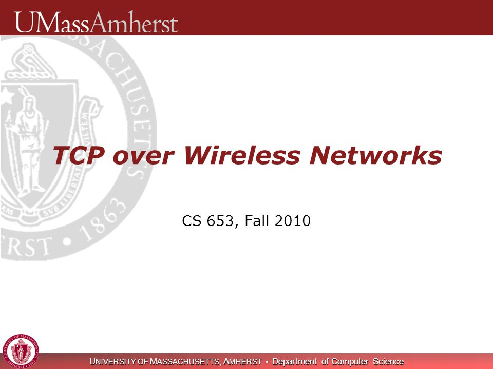 U NIVERSITY OF M ASSACHUSETTS, A MHERST Department of Computer Science TCP over Wireless Networks CS 653, Fall 2010
