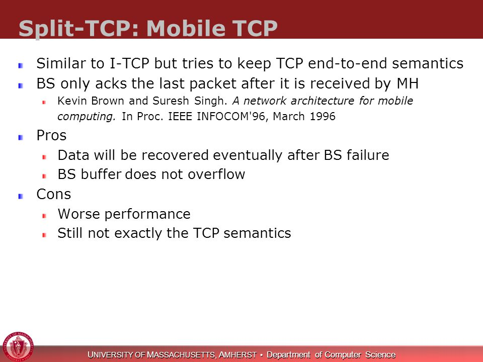 U NIVERSITY OF M ASSACHUSETTS, A MHERST Department of Computer Science Split-TCP: Mobile TCP Similar to I-TCP but tries to keep TCP end-to-end semanti