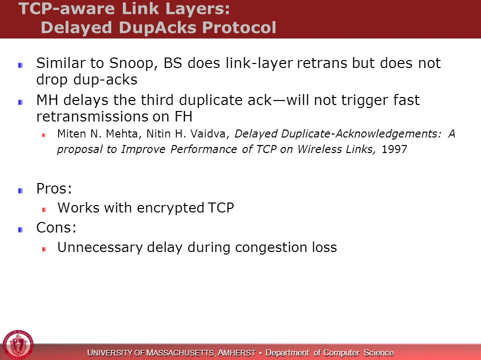 U NIVERSITY OF M ASSACHUSETTS, A MHERST Department of Computer Science TCP-aware Link Layers: Delayed DupAcks Protocol Similar to Snoop, BS does link-