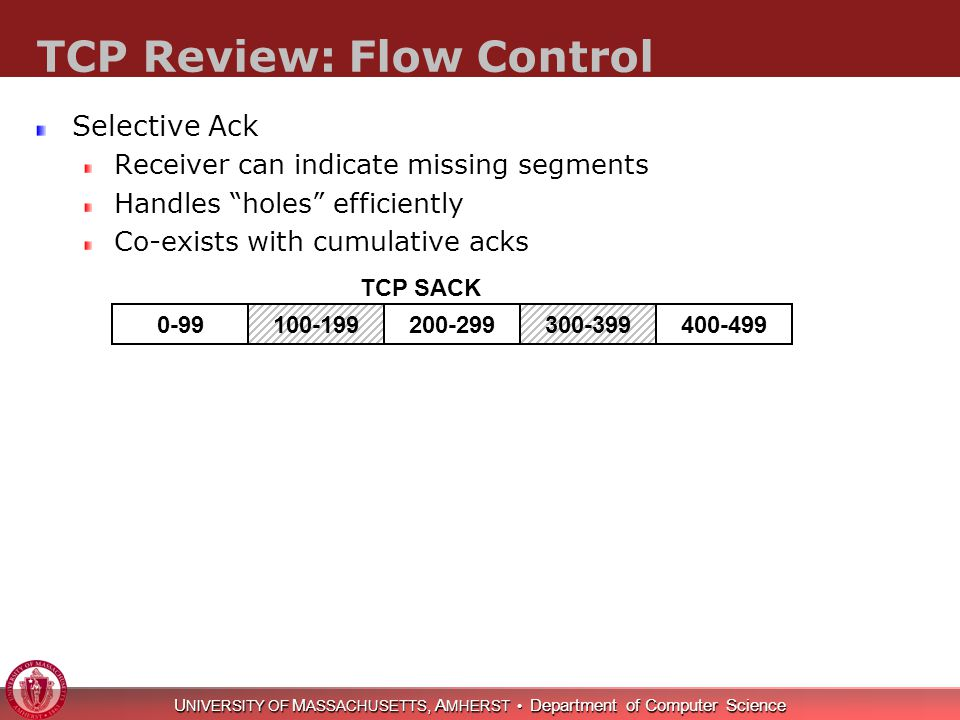 U NIVERSITY OF M ASSACHUSETTS, A MHERST Department of Computer Science TCP Review: Flow Control Selective Ack Receiver can indicate missing segments Handles holes efficiently Co-exists with cumulative acks 0-99100-199200-299300-399400-499 TCP SACK