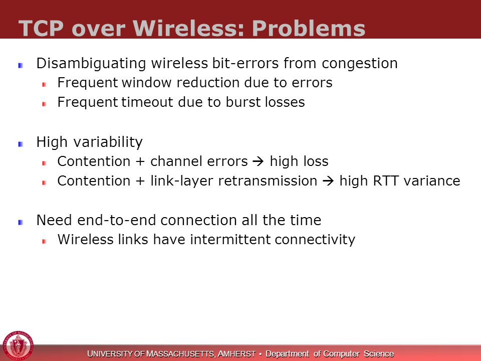 U NIVERSITY OF M ASSACHUSETTS, A MHERST Department of Computer Science TCP over Wireless: Problems Disambiguating wireless bit-errors from congestion