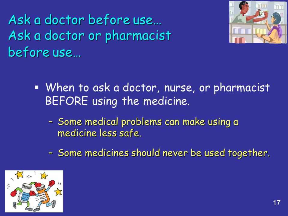 17 Ask a doctor before use… Ask a doctor or pharmacist before use… When to ask a doctor, nurse, or pharmacist BEFORE using the medicine. –Some medical