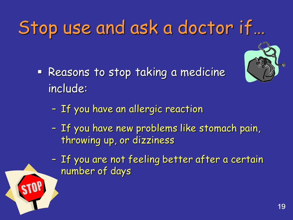 19 Stop use and ask a doctor if… Reasons to stop taking a medicine Reasons to stop taking a medicineinclude: –If you have an allergic reaction –If you