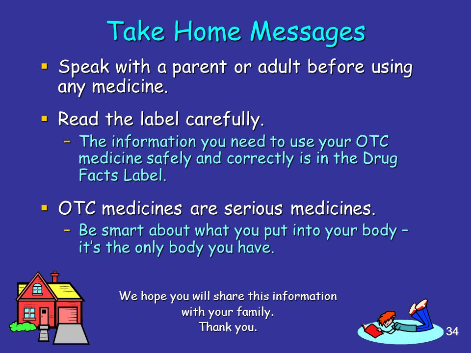 34 Take Home Messages Speak with a parent or adult before using any medicine. Speak with a parent or adult before using any medicine. Read the label c