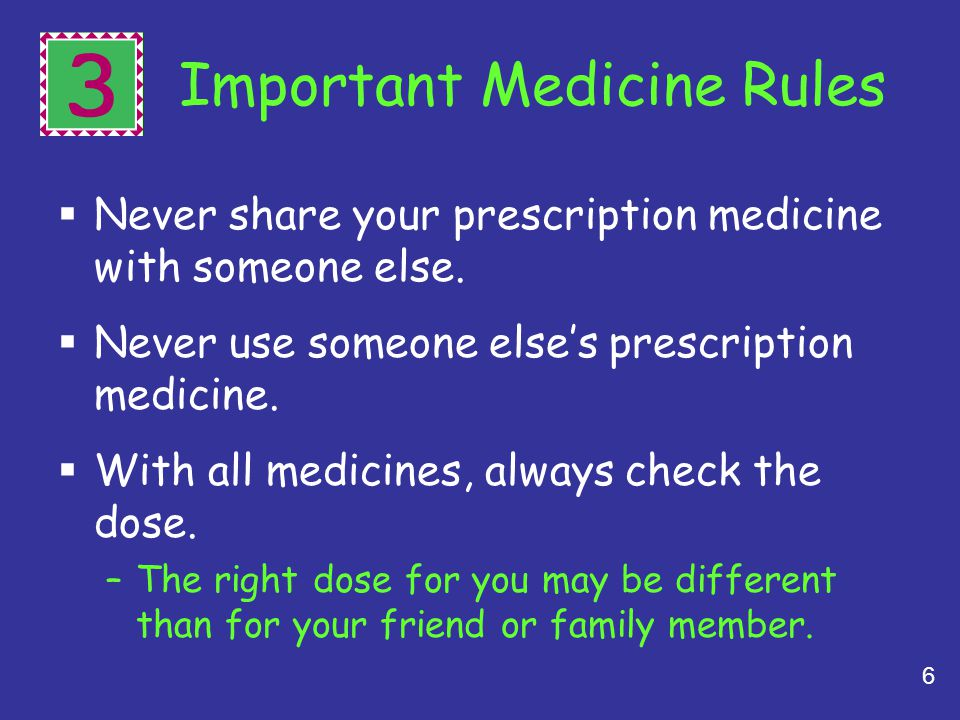 6 3 Important Medicine Rules Never share your prescription medicine with someone else. Never use someone elses prescription medicine. With all medicin