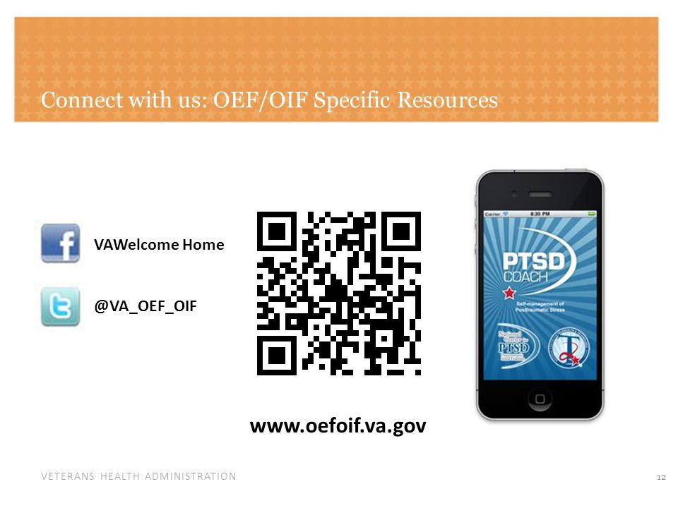 VETERANS HEALTH ADMINISTRATION Connect with us: OEF/OIF Specific Resources 12 VAWelcome Home @VA_OEF_OIF www.oefoif.va.gov