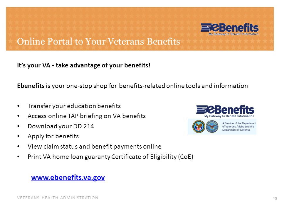 VETERANS HEALTH ADMINISTRATION Online Portal to Your Veterans Benefits 15 Its your VA - take advantage of your benefits! Ebenefits is your one-stop sh
