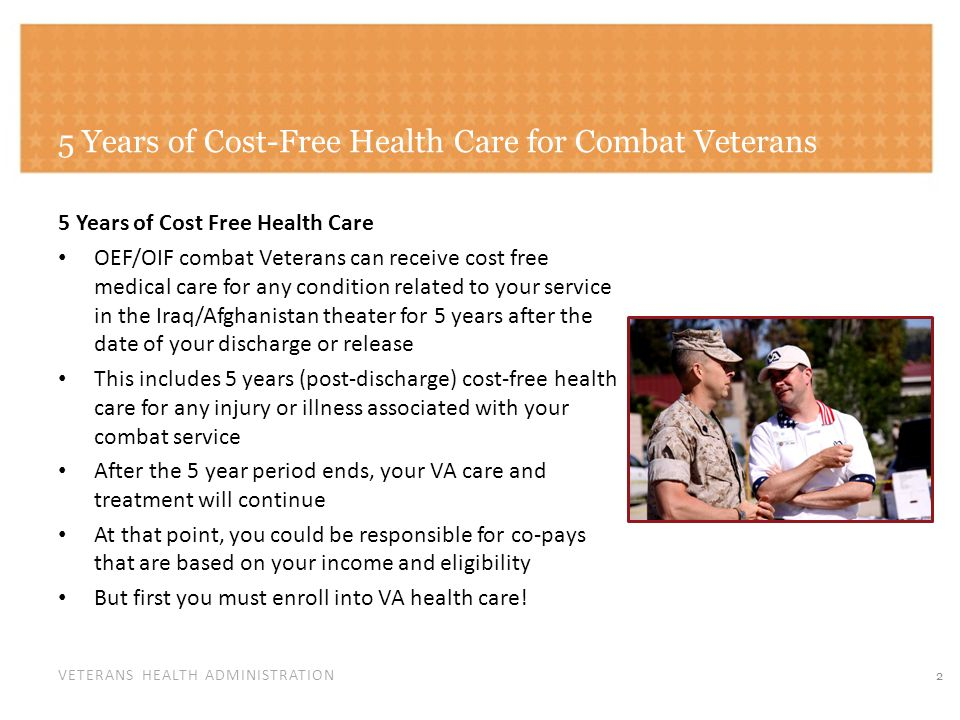 VETERANS HEALTH ADMINISTRATION 5 Years of Cost-Free Health Care for Combat Veterans 5 Years of Cost Free Health Care OEF/OIF combat Veterans can receive cost free medical care for any condition related to your service in the Iraq/Afghanistan theater for 5 years after the date of your discharge or release This includes 5 years (post-discharge) cost-free health care for any injury or illness associated with your combat service After the 5 year period ends, your VA care and treatment will continue At that point, you could be responsible for co-pays that are based on your income and eligibility But first you must enroll into VA health care.