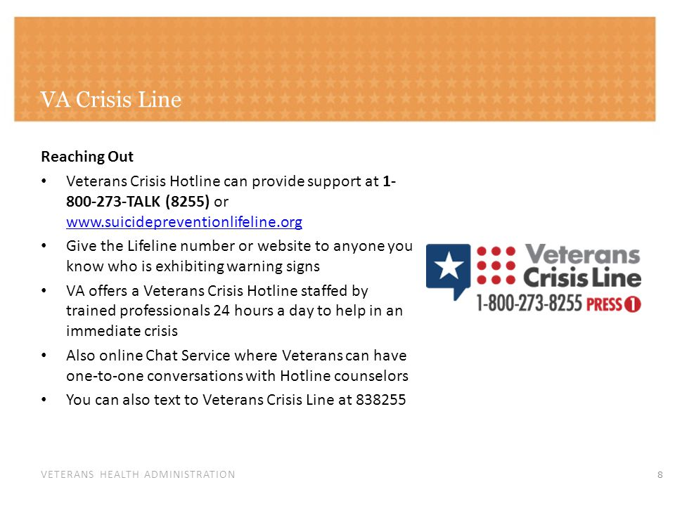 VETERANS HEALTH ADMINISTRATION VA Crisis Line Reaching Out Veterans Crisis Hotline can provide support at 1- 800-273-TALK (8255) or www.suicideprevent
