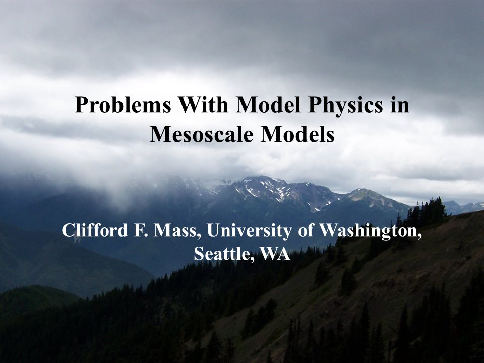Problems With Model Physics in Mesoscale Models Clifford F. Mass, University of Washington, Seattle, WA