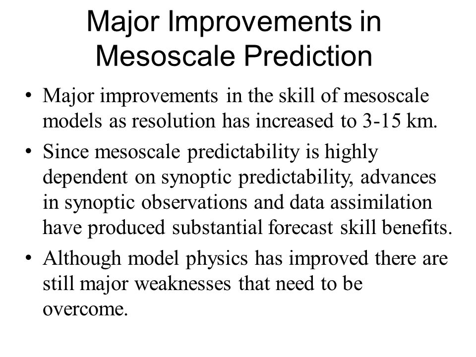 Major Improvements in Mesoscale Prediction Major improvements in the skill of mesoscale models as resolution has increased to 3-15 km. Since mesoscale