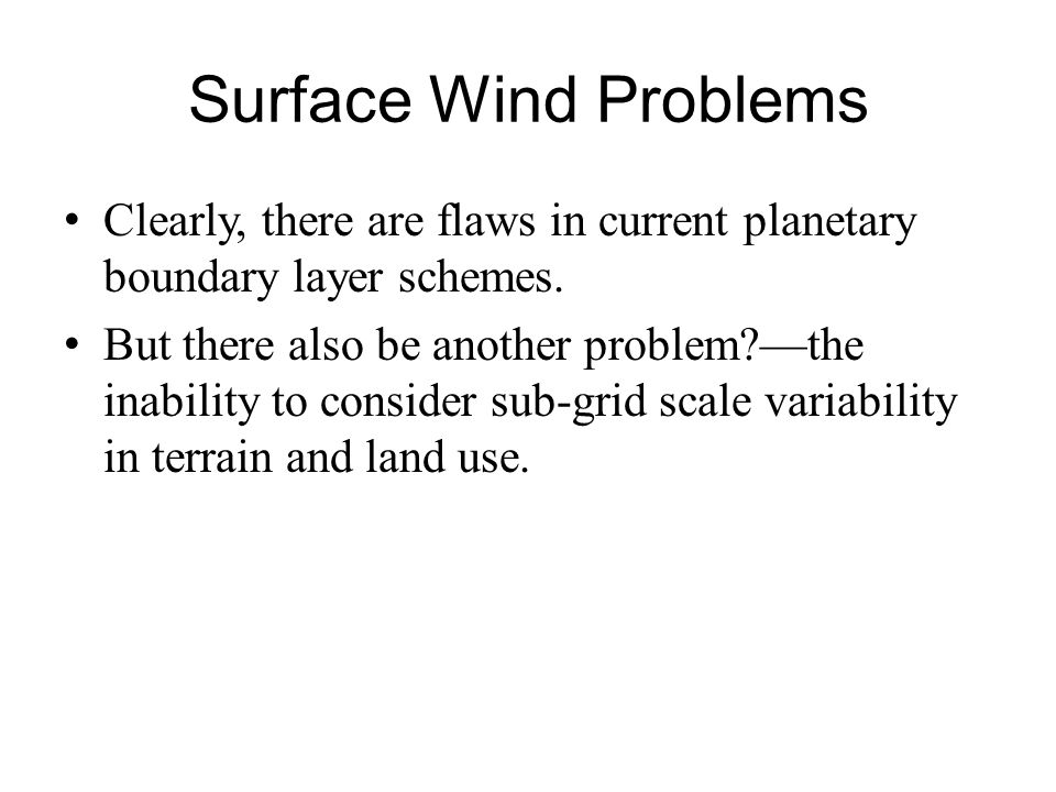 Surface Wind Problems Clearly, there are flaws in current planetary boundary layer schemes. But there also be another problem?the inability to conside