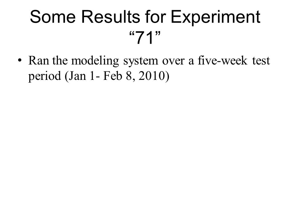 Some Results for Experiment71 Ran the modeling system over a five-week test period (Jan 1- Feb 8, 2010)