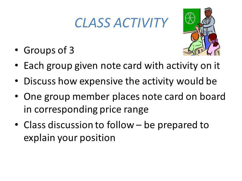 CLASS ACTIVITY Groups of 3 Each group given note card with activity on it Discuss how expensive the activity would be One group member places note card on board in corresponding price range Class discussion to follow – be prepared to explain your position