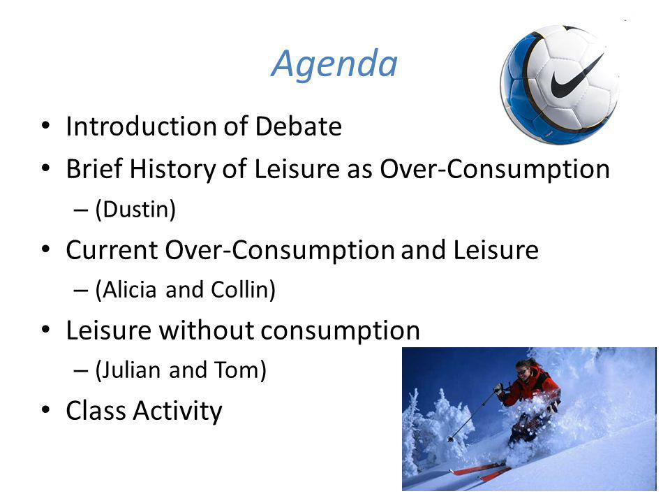 Agenda Introduction of Debate Brief History of Leisure as Over-Consumption – (Dustin) Current Over-Consumption and Leisure – (Alicia and Collin) Leisure without consumption – (Julian and Tom) Class Activity