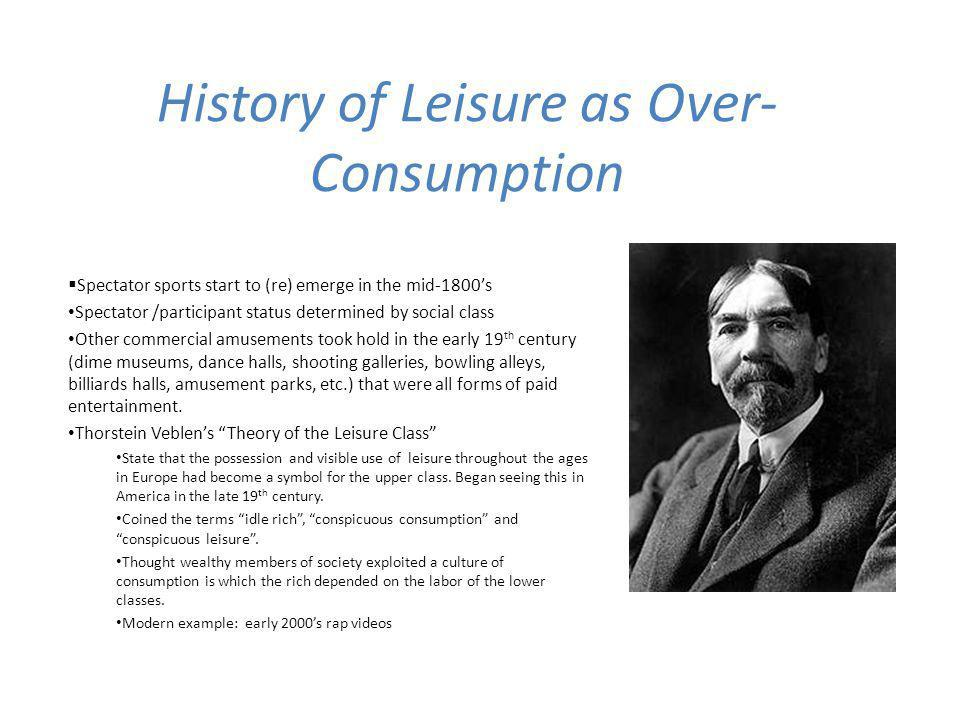 History of Leisure as Over- Consumption Spectator sports start to (re) emerge in the mid-1800s Spectator /participant status determined by social class Other commercial amusements took hold in the early 19 th century (dime museums, dance halls, shooting galleries, bowling alleys, billiards halls, amusement parks, etc.) that were all forms of paid entertainment.