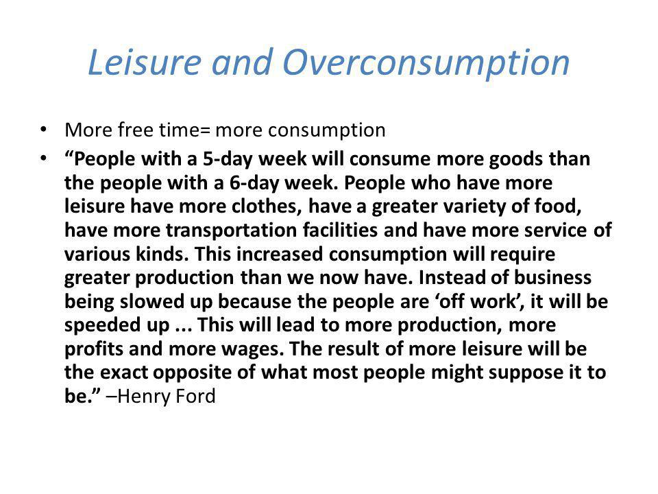 Leisure and Overconsumption More free time= more consumption People with a 5-day week will consume more goods than the people with a 6-day week.