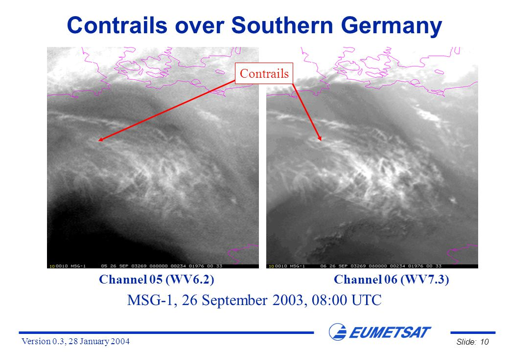 Version 0.3, 28 January 2004 Slide: 10 Contrails over Southern Germany MSG-1, 26 September 2003, 08:00 UTC Channel 05 (WV6.2) Channel 06 (WV7.3) Contrails